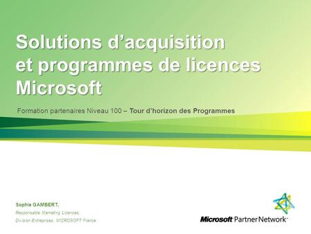 Solutions d'acquisition et programmes de licences Microsoft Sophie GAMBERT, Responsable Marketing Licences, Division Entreprises, MICROSOFT France Formation.