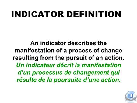 INDICATOR DEFINITION An indicator describes the manifestation of a process of change resulting from the pursuit of an action. Un indicateur décrit la manifestation.