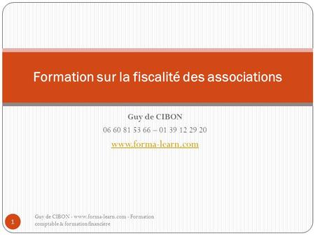 Guy de CIBON 06 60 81 53 66 – 01 39 12 29 20 www.forma-learn.com Formation sur la fiscalité des associations Guy de CIBON - www.forma-learn.com - Formation.
