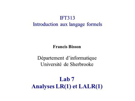 IFT313 Introduction aux langage formels Francis Bisson Département d'informatique Université de Sherbrooke Lab 7 Analyses LR(1) et LALR(1)