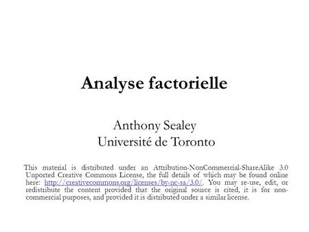 Analyse factorielle Anthony Sealey Université de Toronto This material is distributed under an Attribution-NonCommercial-ShareAlike 3.0 Unported Creative.