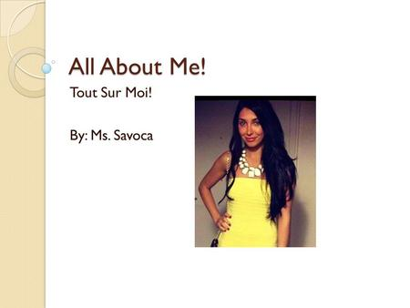 All About Me! Tout Sur Moi! By: Ms. Savoca. Bonjour – Hello! Hello! My name is Ms. Savoca. I am a teacher at Journey Prep. Bonjour! Je m'appelle Ms. Savoca.