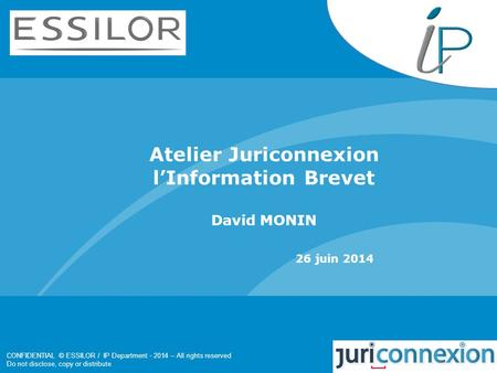 CONFIDENTIAL © ESSILOR / IP Department - 2014 – All rights reserved Do not disclose, copy or distribute Atelier Juriconnexion l'Information Brevet David.