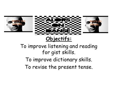 Objectifs: To improve listening and reading for gist skills. To improve dictionary skills. To revise the present tense.