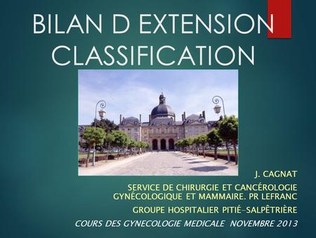BILAN D EXTENSION CLASSIFICATION J. CAGNAT SERVICE DE CHIRURGIE ET CANCÉROLOGIE GYNÉCOLOGIQUE ET MAMMAIRE. PR LEFRANC GROUPE HOSPITALIER PITIÉ-SALPÊTRIÈRE.