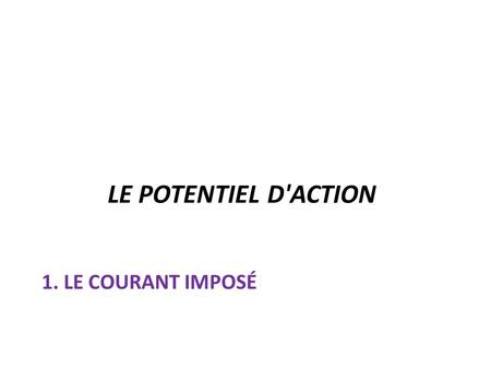 LE POTENTIEL D'ACTION 1. Le courant imposé.