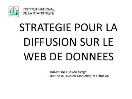 STRATEGIE POUR LA DIFFUSION SUR LE WEB DE DONNEES INSTITUT NATIONAL DE LA STATISTIQUE BAKAYOKO Sékou Serge Chef de la Division Marketing et Diffusion.