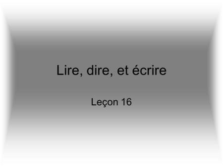 Lire, dire, et écrire Leçon 16. Les définitions Dire –to say, tell Lire –to read Écrire –to write They are ALL irregular!!!