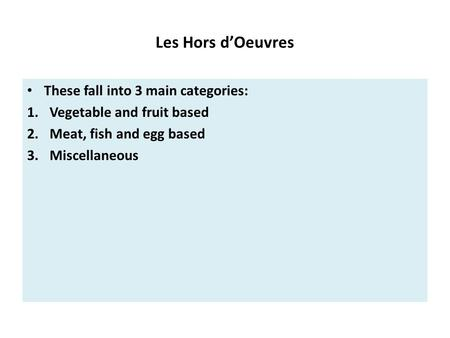 Les Hors d'Oeuvres These fall into 3 main categories: 1.Vegetable and fruit based 2.Meat, fish and egg based 3.Miscellaneous.