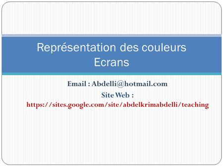 Site Web : https://sites.google.com/site/abdelkrimabdelli/teaching Représentation des couleurs Ecrans.
