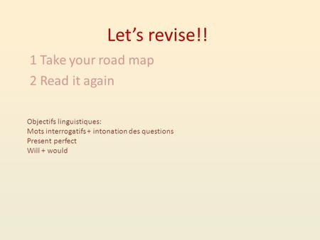 Let's revise!! 1 Take your road map 2 Read it again Objectifs linguistiques: Mots interrogatifs + intonation des questions Present perfect Will + would.