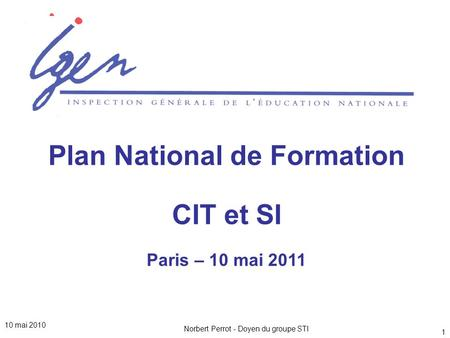 Norbert Perrot - Doyen du groupe STI 1 Plan National de Formation CIT et SI Paris – 10 mai 2011 10 mai 2010.