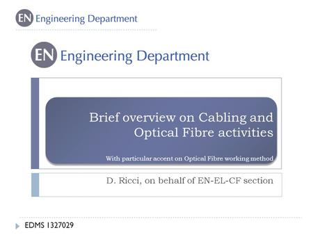 Brief overview on Cabling and Optical Fibre activities With particular accent on Optical Fibre working method D. Ricci, on behalf of EN-EL-CF section EDMS.
