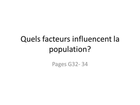 Quels facteurs influencent la population? Pages G32- 34.