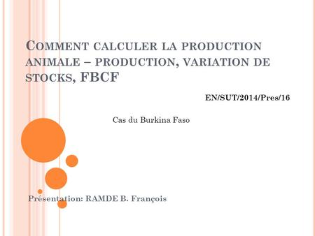 C OMMENT CALCULER LA PRODUCTION ANIMALE – PRODUCTION, VARIATION DE STOCKS, FBCF Présentation: RAMDE B. François Cas du Burkina Faso EN/SUT/2014/Pres/16.