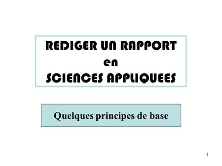1 REDIGER UN RAPPORT en SCIENCES APPLIQUEES Quelques principes de base.
