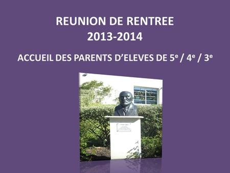 REUNION DE RENTREE 2013-2014 ACCUEIL DES PARENTS D'ELEVES DE 5 e / 4 e / 3 e.