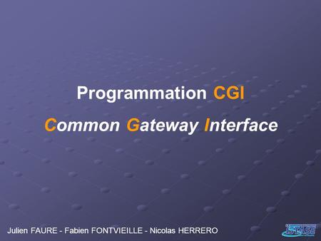 Programmation CGI Common Gateway Interface Julien FAURE - Fabien FONTVIEILLE - Nicolas HERRERO.