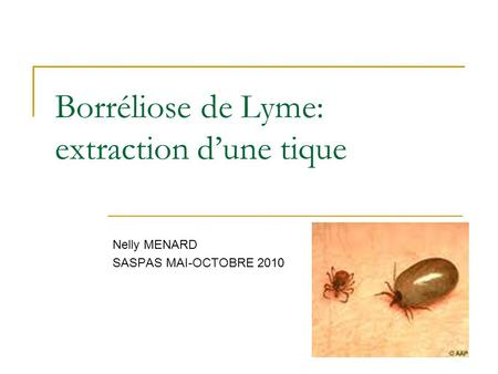 Borréliose de Lyme: extraction d'une tique Nelly MENARD SASPAS MAI-OCTOBRE 2010.
