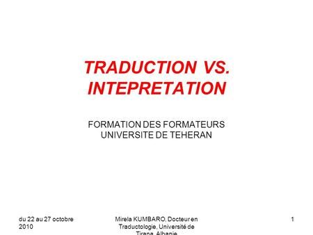 TRADUCTION VS. INTEPRETATION FORMATION DES FORMATEURS UNIVERSITE DE TEHERAN du 22 au 27 octobre 2010 Mirela KUMBARO, Docteur en Traductologie, Université.