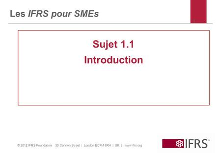 © 2012 IFRS Foundation 30 Cannon Street | London EC4M 6XH | UK | www.ifrs.org 1 Les IFRS pour SMEs Sujet 1.1 Introduction.