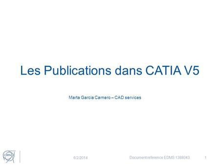 Les Publications dans CATIA V5 Marta Garcia Carnero – CAD services 6/2/2014 Document reference EDMS 13880431.