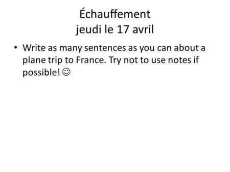 Write as many sentences as you can about a plane trip to France. Try not to use notes if possible! Échauffement jeudi le 17 avril.