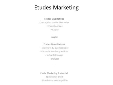 Etudes Marketing Etudes Qualitatives -Conception Guide d'entretien -Echantillonnage -Analyse Insight Etudes Quantitatives - structure du questionnaire.
