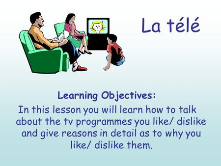 La télé Learning Objectives: In this lesson you will learn how to talk about the tv programmes you like/ dislike and give reasons in detail as to why you.