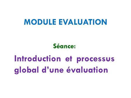 MODULE EVALUATION Séance: Introduction et processus global d'une évaluation.