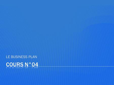 LE BUSINESS PLAN Cours n°04.