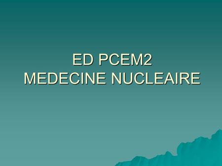 ED PCEM2 MEDECINE NUCLEAIRE. PLUSIEURS GRANDS DOMAINES  SCINTIGRAPHIES OSSEUSES  SCINTIGRAPHIES CARDIAQUES  SCINTIGRAPHIES THYROIDIENNES  SCINTIGRAPHIES.