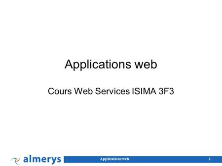 Applications web1 Cours Web Services ISIMA 3F3. Applications web2 JavaScript Inventé par Netscape... sans rapport avec Java. Standardisé par l'ECMA, spécification.