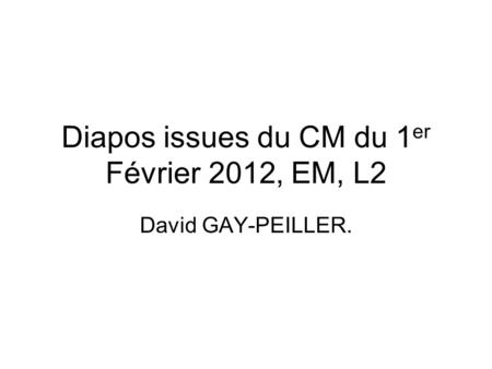 Diapos issues du CM du 1 er Février 2012, EM, L2 David GAY-PEILLER.