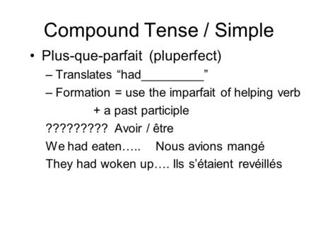 "Compound Tense / Simple Plus-que-parfait (pluperfect) –Translates ""had_________"" –Formation = use the imparfait of helping verb + a past participle ?????????"