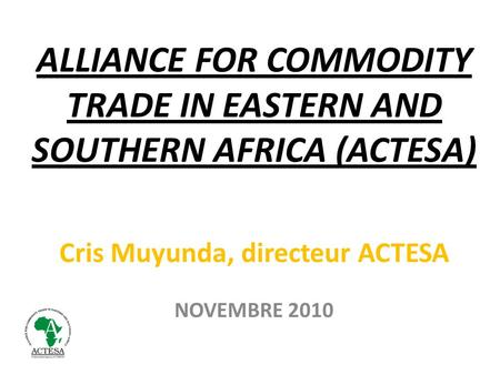 ALLIANCE FOR COMMODITY TRADE IN EASTERN AND SOUTHERN AFRICA (ACTESA) Cris Muyunda, directeur ACTESA NOVEMBRE 2010.