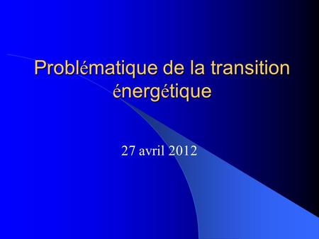 Probl é matique de la transition é nerg é tique 27 avril 2012.