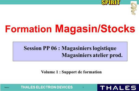 THALES ELECTRON DEVICES 1 Référence Formation Magasin/Stocks Volume 1 : Support de formation Session PP 06 : Magasiniers logistique Magasiniers atelier.