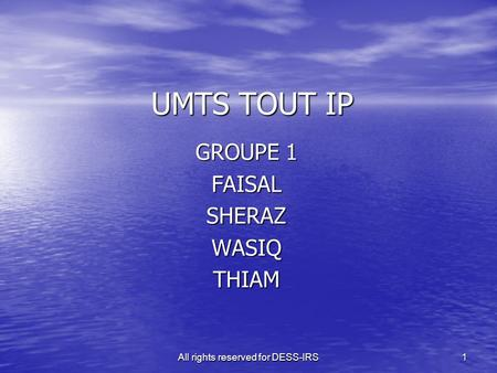 All rights reserved for DESS-IRS 1 UMTS TOUT IP GROUPE 1 FAISALSHERAZWASIQTHIAM.