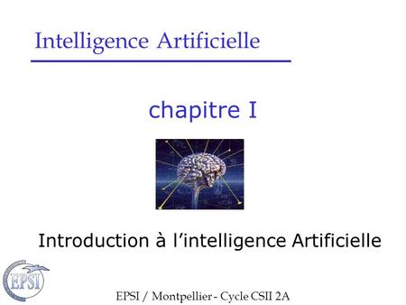 Chapitre I Introduction à l'intelligence Artificielle EPSI / Montpellier - Cycle CSII 2A Intelligence Artificielle.