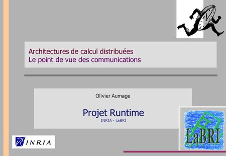 Architectures de calcul distribuées Le point de vue des communications Olivier Aumage Projet Runtime INRIA - LaBRI.