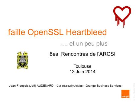 Jean-François (Jeff) AUDENARD – CyberSecurity Advisor – Orange Business Services faille OpenSSL Heartbleed 8es Rencontres de l'ARCSI Toulouse 13 Juin 2014.