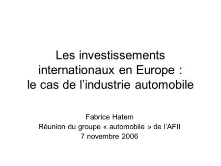 Les investissements internationaux en Europe : le cas de l'industrie automobile Fabrice Hatem Réunion du groupe « automobile » de l'AFII 7 novembre 2006.