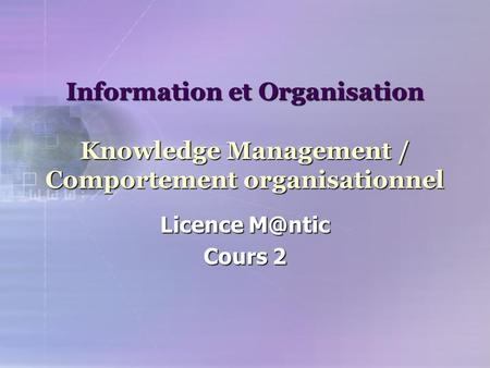 Information et Organisation Knowledge Management / Comportement organisationnel Licence Cours 2.