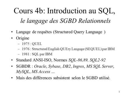 1 Langage de requêtes (Structured Query Language ) Origine –1975 : QUEL –1976 : Structured English QUEry Langage (SEQUEL) par IBM –1981 : SQL par IBM Standard.