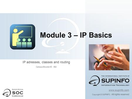 Www.supinfo.com Copyright © SUPINFO. All rights reserved Module 3 – IP Basics IP adresses, classes and routing Campus-Booster ID : 802.