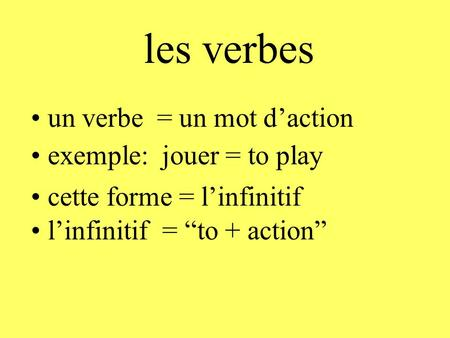 les verbes un verbe = un mot d'action exemple: jouer = to play