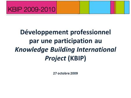 Développement professionnel par une participation au Knowledge Building International Project (KBIP) 27 octobre 2009.