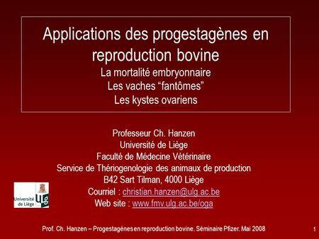 Prof. Ch. Hanzen – Progestagènes en reproduction bovine. Séminaire Pfizer. Mai 2008 1 Applications des progestagènes en reproduction bovine La mortalité.