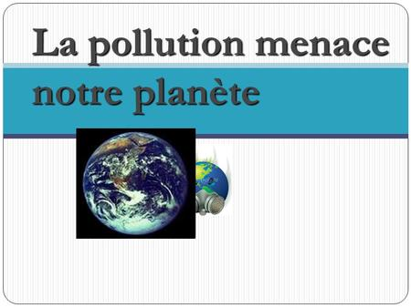 La pollution menace notre planète